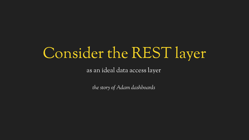 Consider the REST layer as an ideal data access...