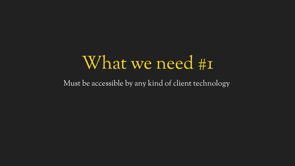 What we need #1 Must be accessible by any kind ...