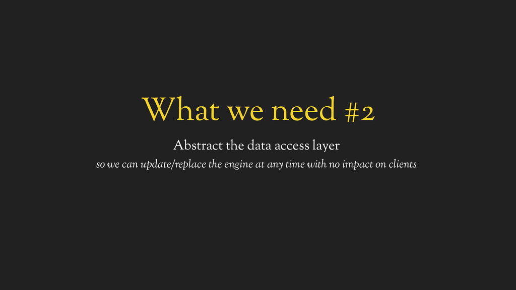 What we need #2 Abstract the data access layer ...