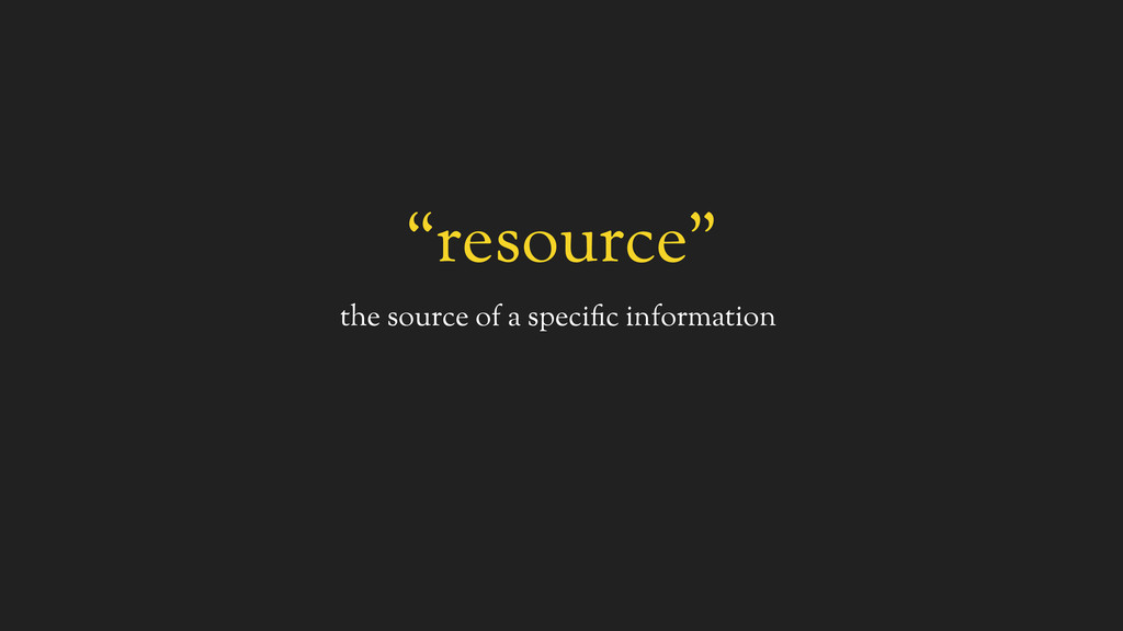 """""""resource"""" the source of a specific information"""