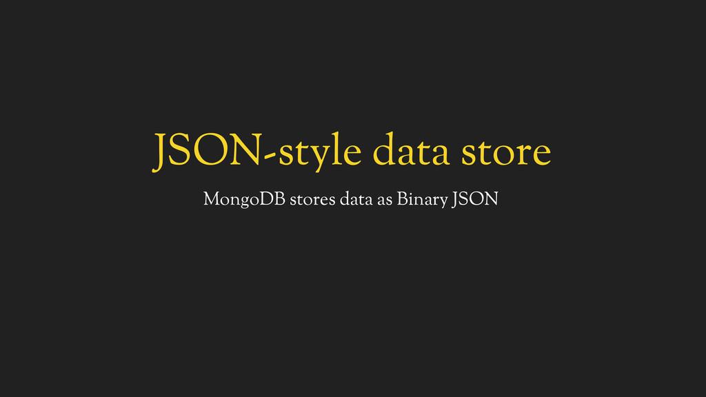 JSON-style data store MongoDB stores data as Bi...