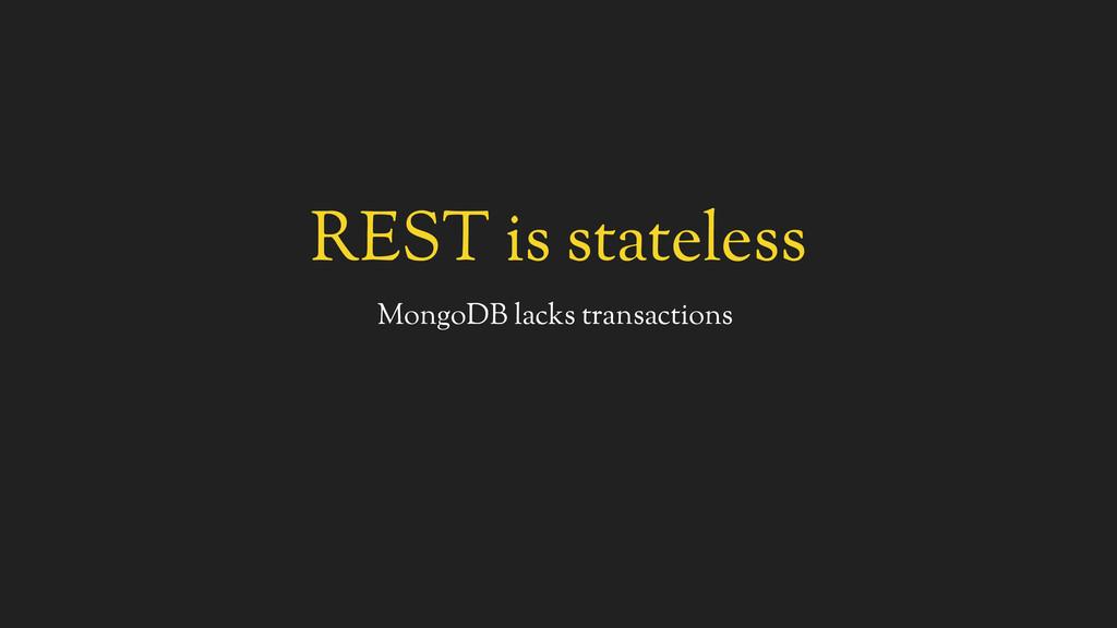 REST is stateless MongoDB lacks transactions