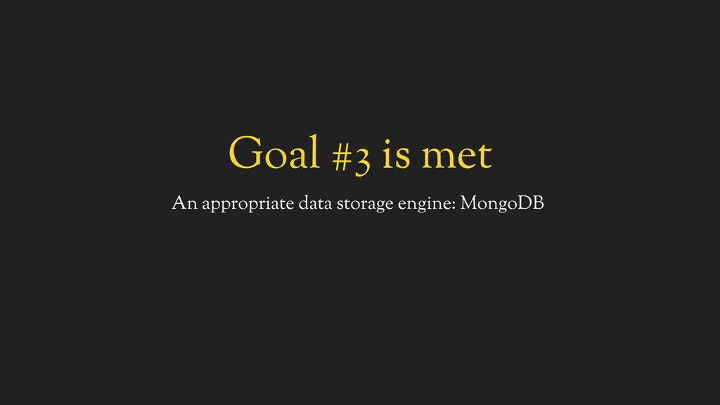 Goal #3 is met An appropriate data storage engi...