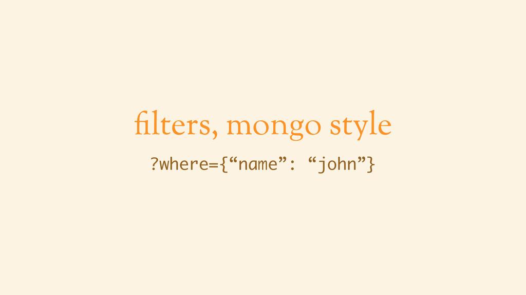 "filters, mongo style ?where={""name"": ""john""}"