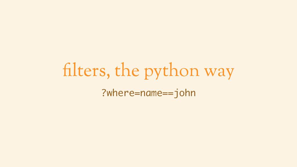 filters, the python way ?where=name==john