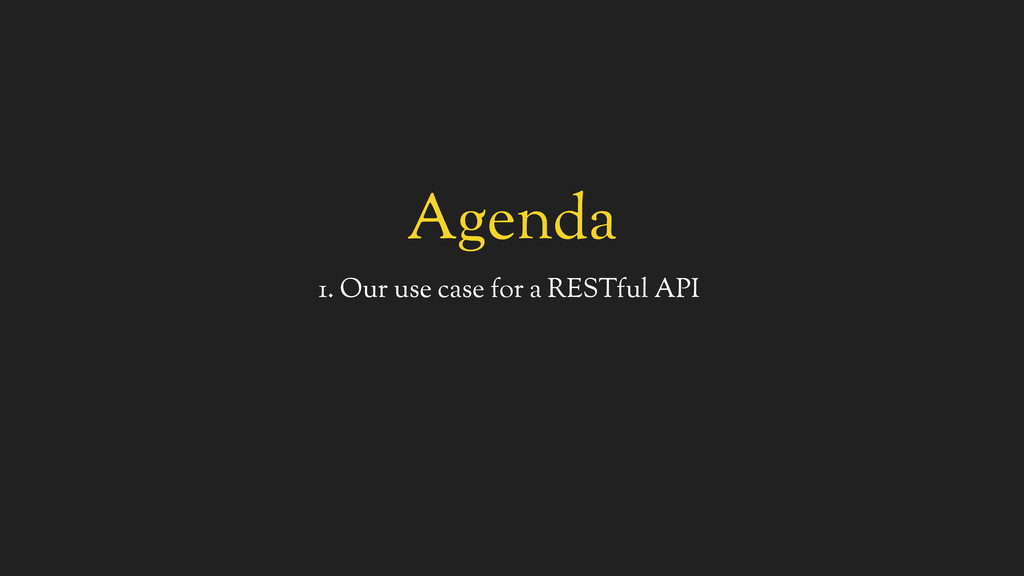 Agenda 1. Our use case for a RESTful API
