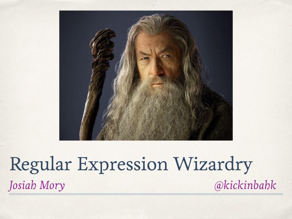 Regular Expression Wizardry Josiah Mory @kickin...