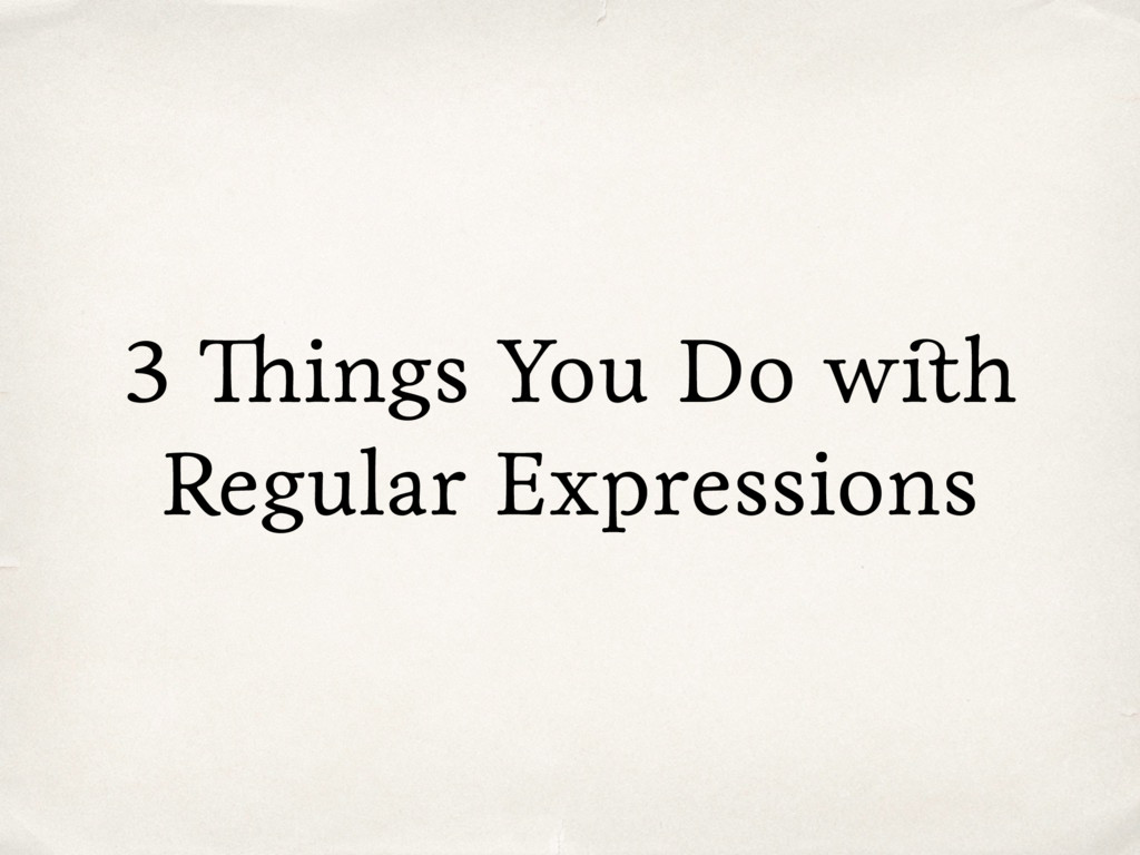 3 Things You Do with Regular Expressions
