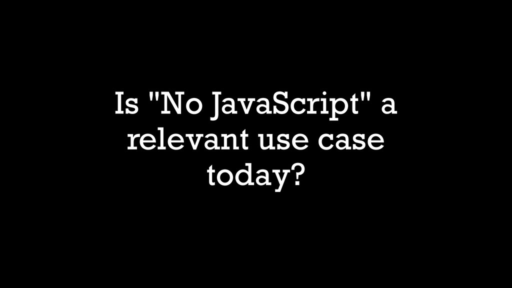 "Is ""No JavaScript"" a relevant use case today?"