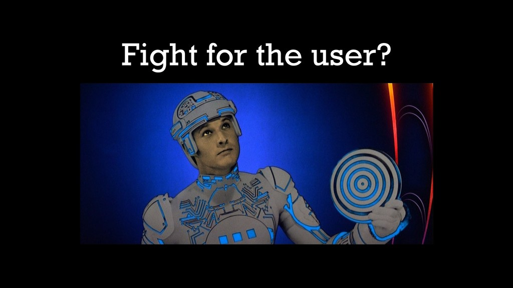 Fight for the user?