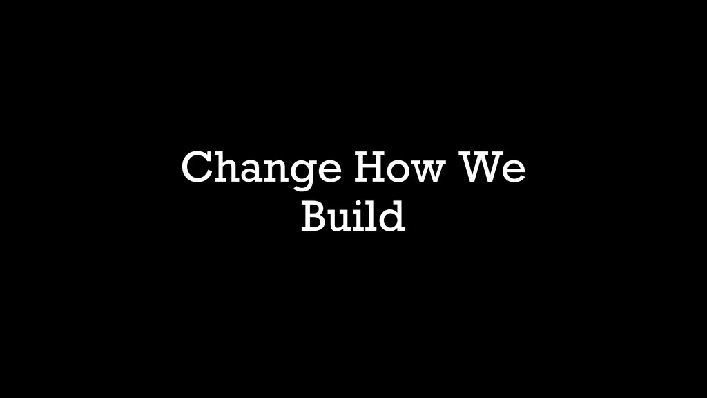 Change How We Build