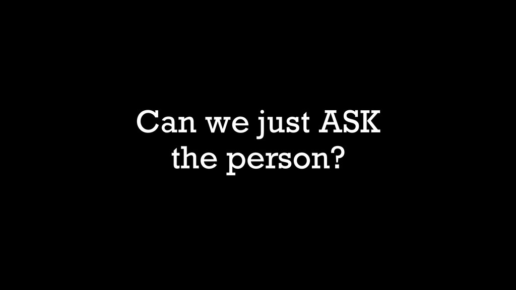 Can we just ASK the person?