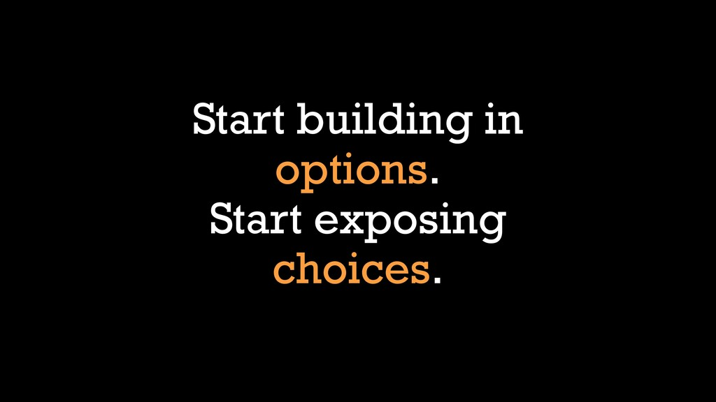 Start building in options. Start exposing choic...