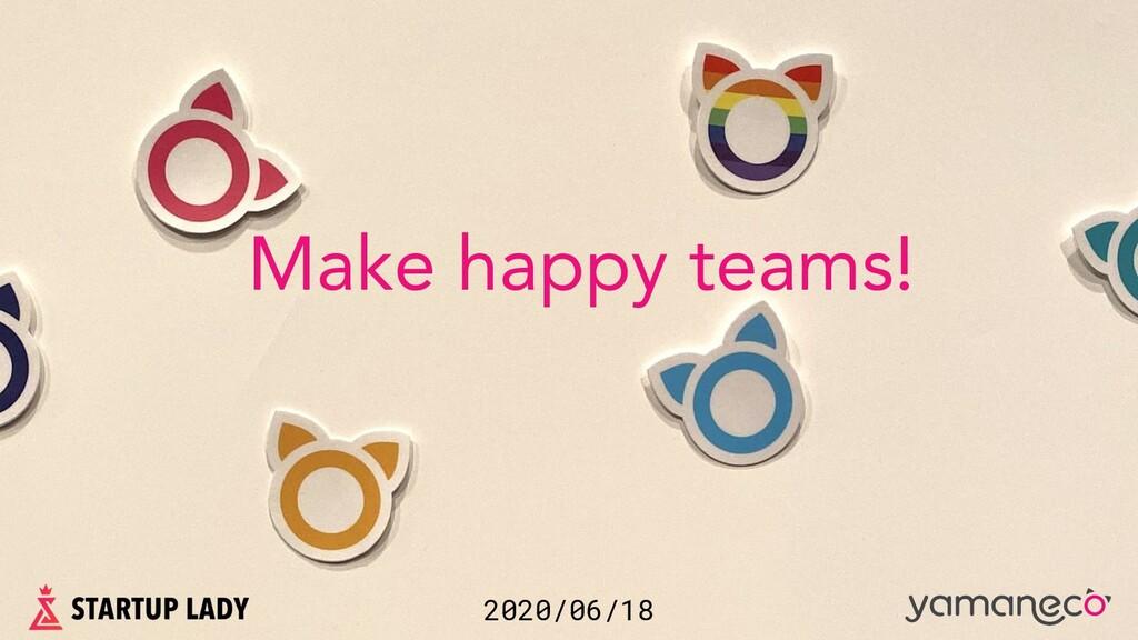 2020/06/18 Make happy teams!