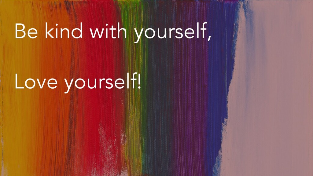 Be kind with yourself, Love yourself!
