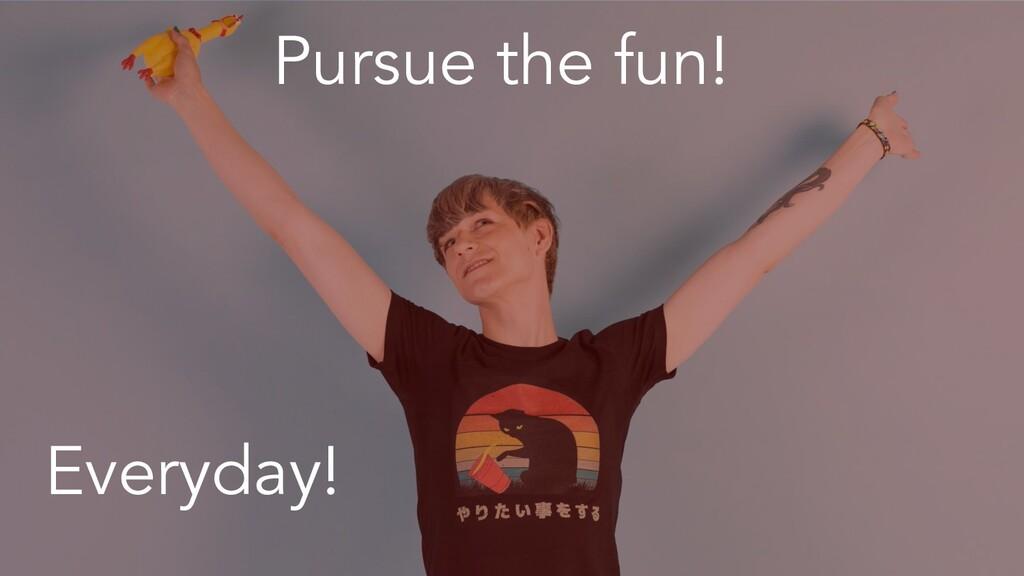 Pursue the fun! Everyday!