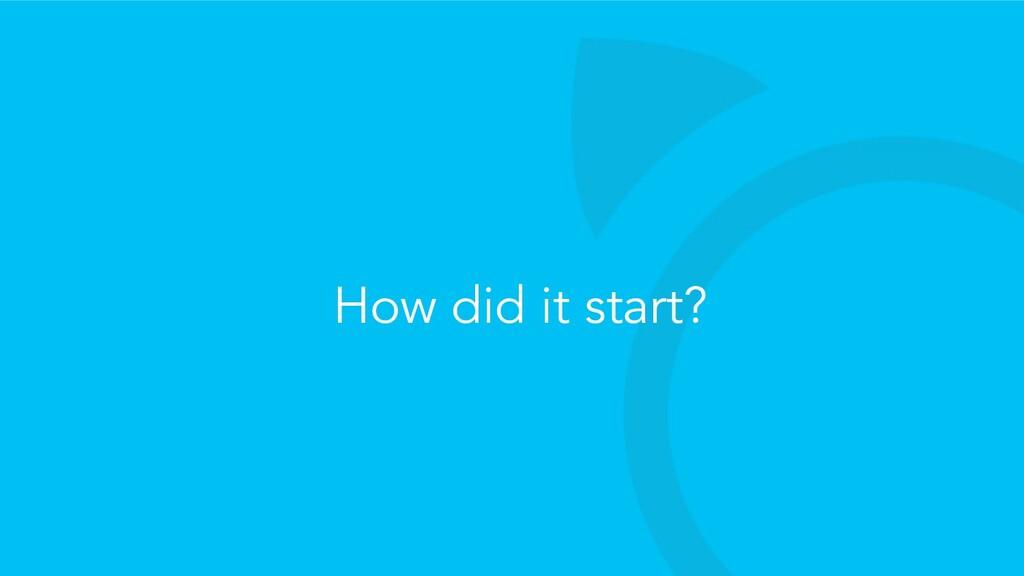 How did it start?