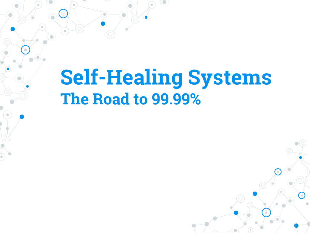 Self-Healing Systems The Road to 99.99%