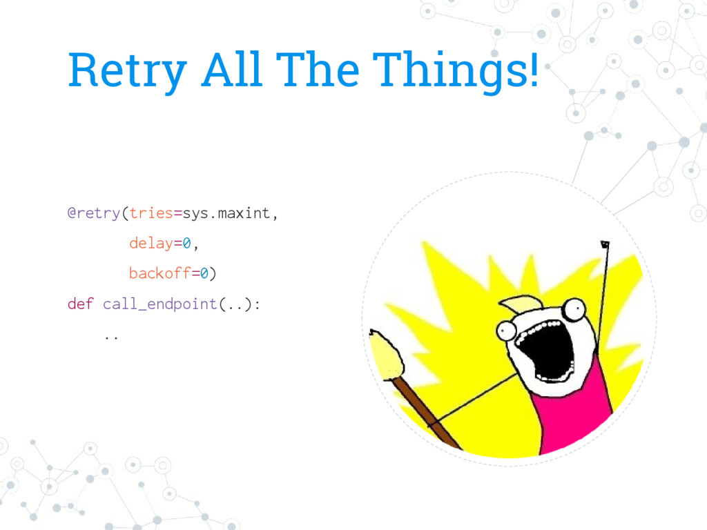 Retry All The Things! @retry(tries=sys.maxint, ...