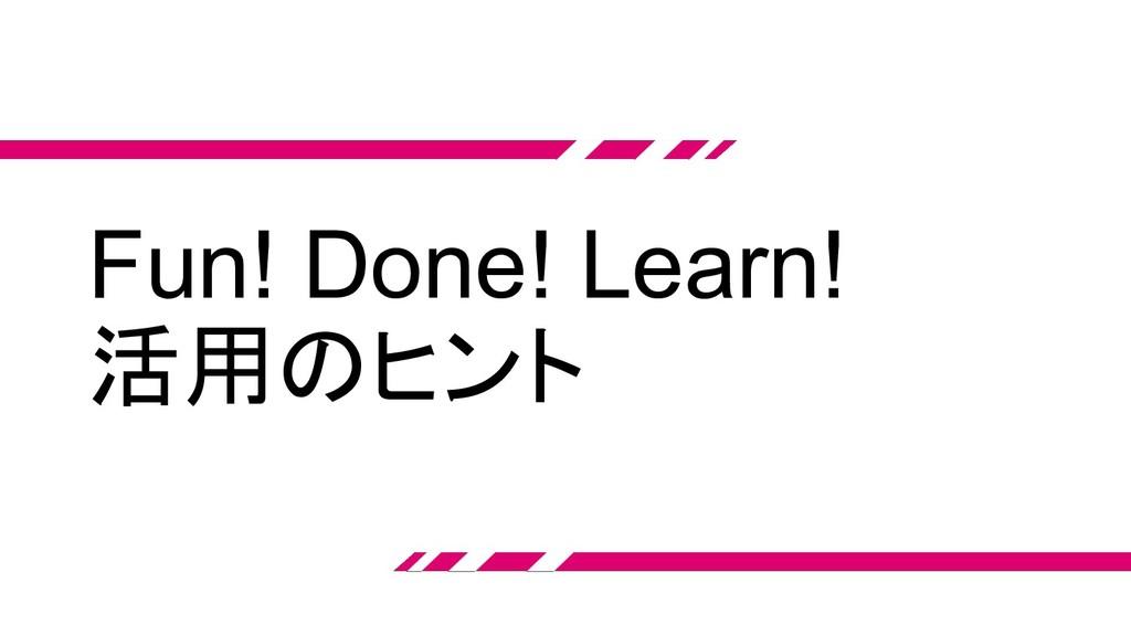 Fun! Done! Learn! 活用のヒント