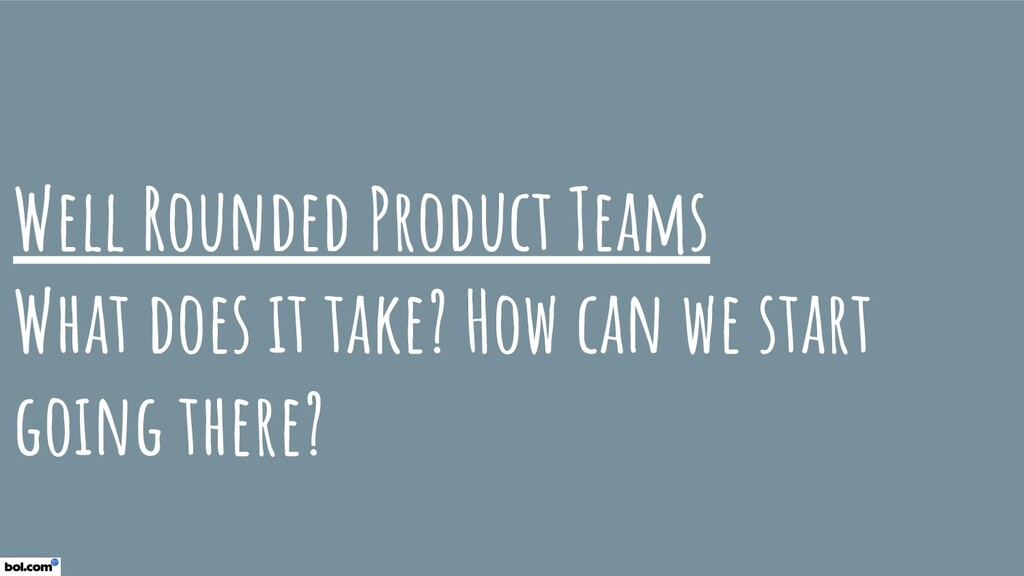 Well Rounded Product Teams What does it take? H...