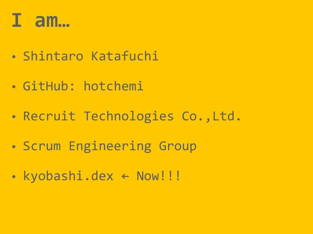 I am… • Shintaro Katafuchi  • GitHub:...