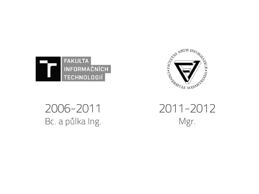 2006-2011 Bc. a půlka Ing. 2011-2012 Mgr.