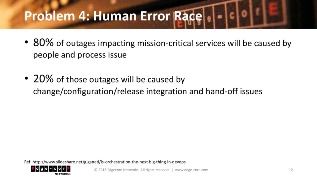 Problem 4: Human Error Race • 80% of outages im...