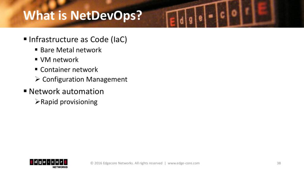 What is NetDevOps? 38 © 2016 Edgecore Networks....