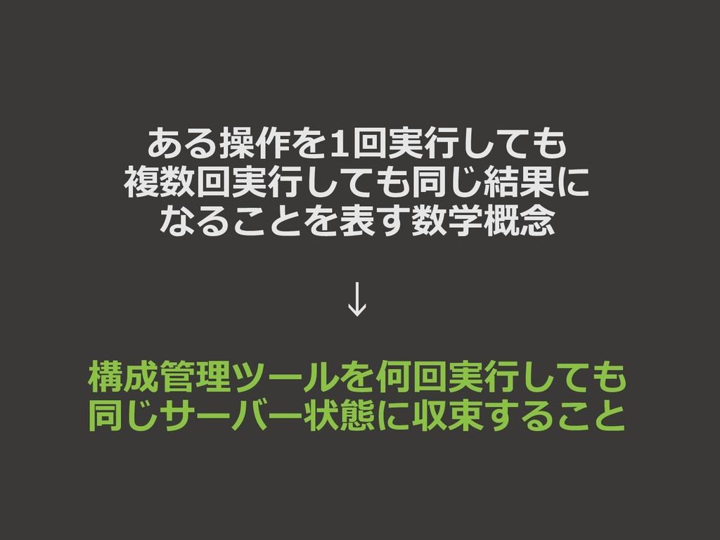 ある操作を1回実行しても 複数回実行しても同じ結果に なることを表す数学概念 ↓ 構成管理ツー...
