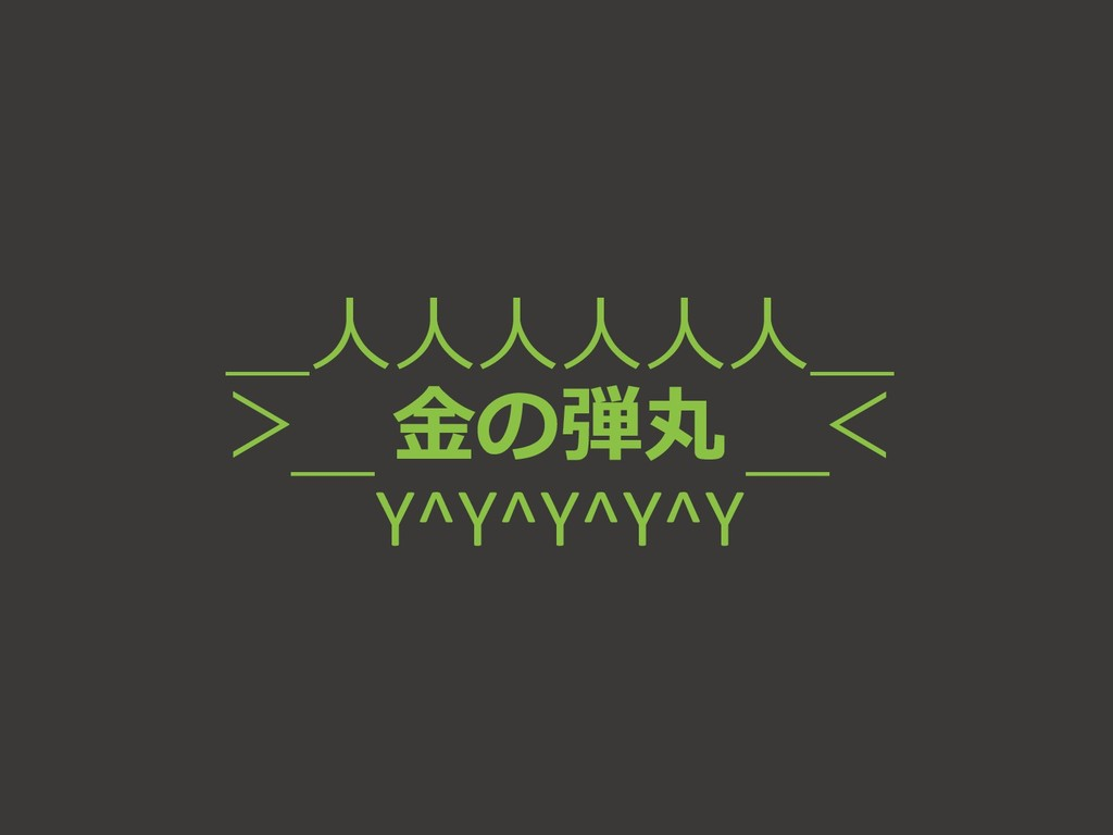 _人人人人人人_ > 金の弾丸 <  ̄Y^Y^Y^Y^Y ̄
