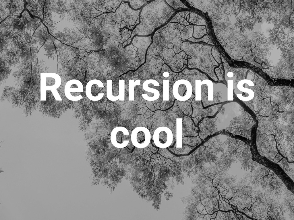 Recursion is cool