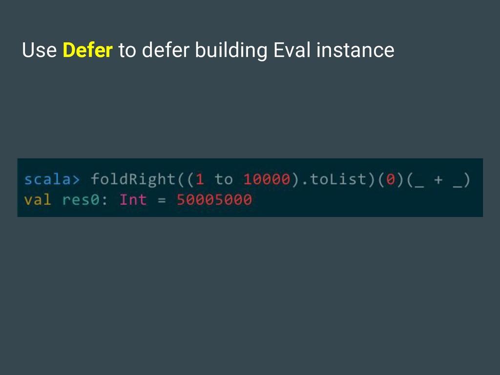 Use Defer to defer building Eval instance
