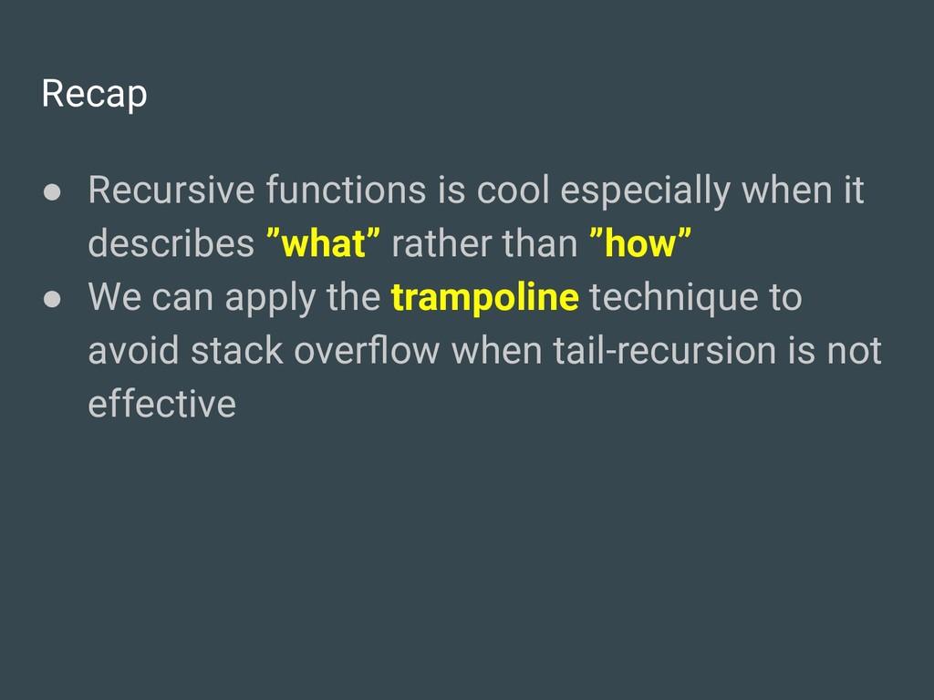 Recap ● Recursive functions is cool especially ...