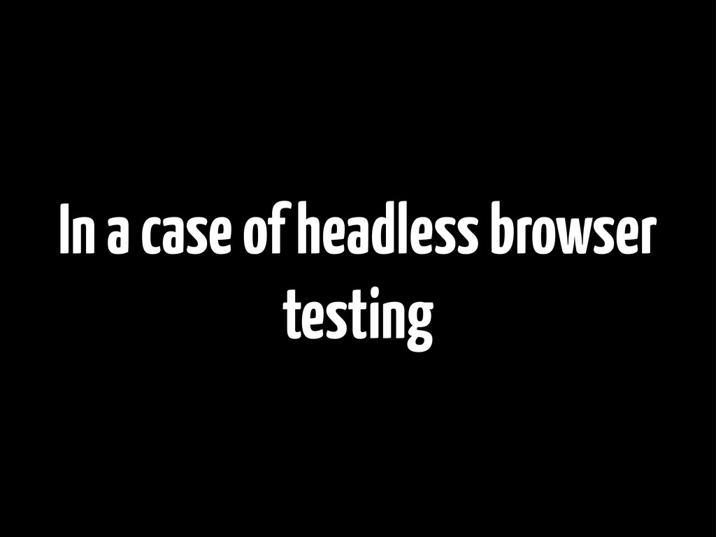In a case of headless browser testing