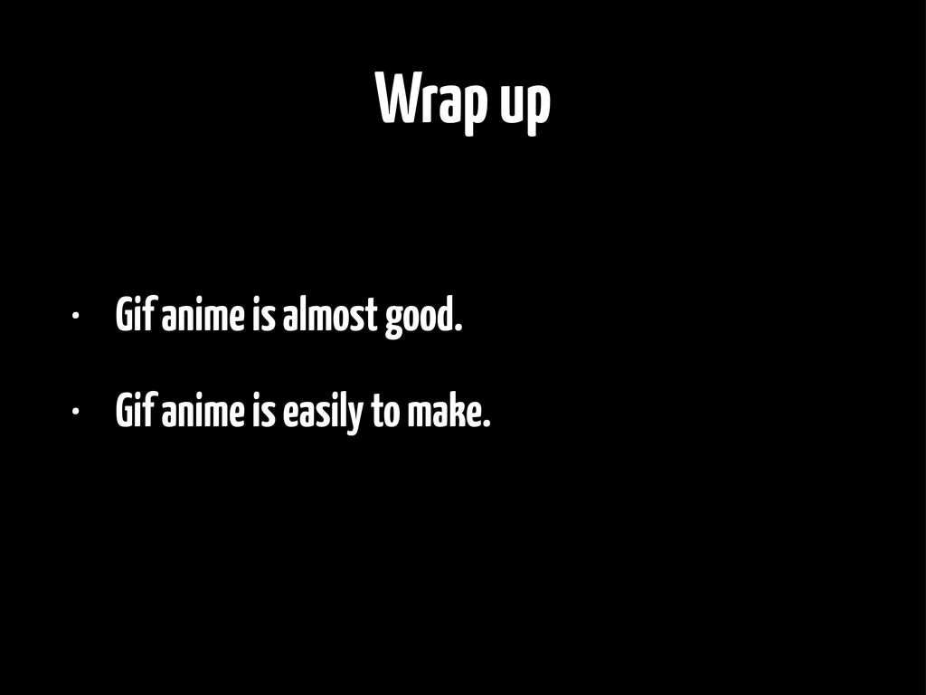 Wrap up • Gif anime is almost good. • Gif anime...