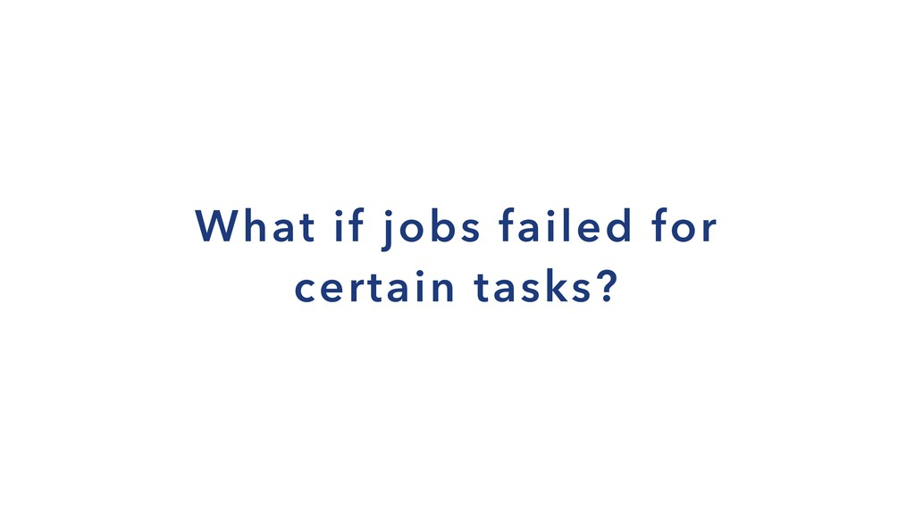 What if jobs failed for certain tasks?