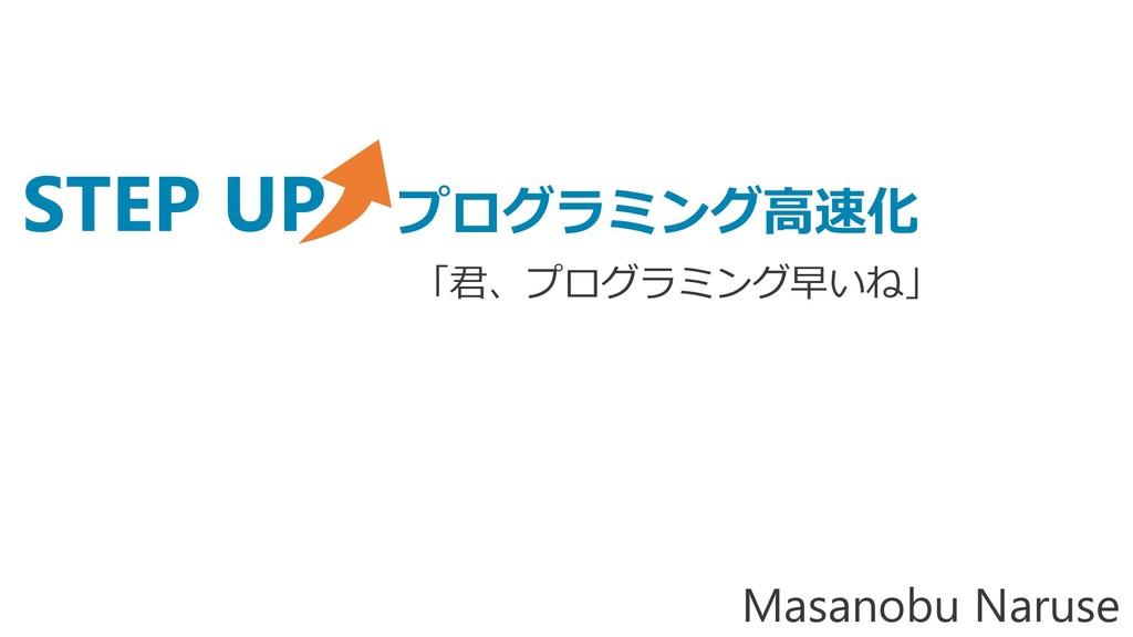STEP UP プログラミング高速化 Masanobu Naruse 「君、プログラミング早い...
