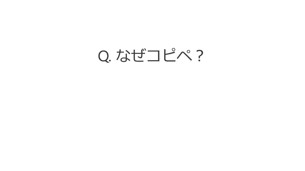 Q. なぜコピペ?
