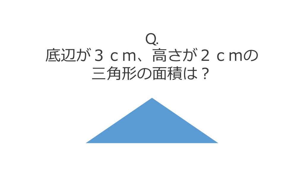 Q. 底辺が3cm、高さが2cmの 三角形の面積は?