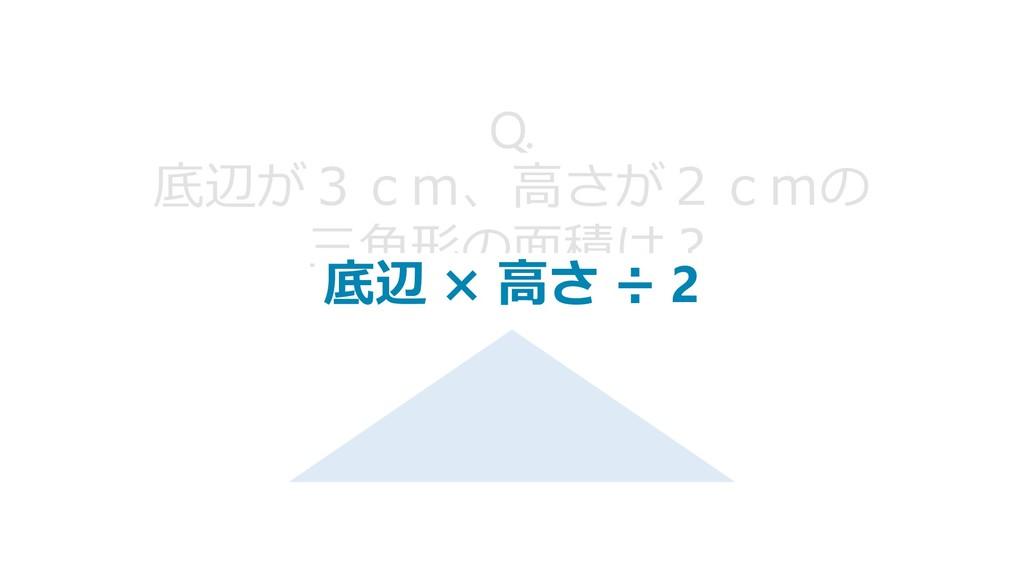 Q. 底辺が3cm、高さが2cmの 三角形の面積は? 底辺 × 高さ ÷ 2