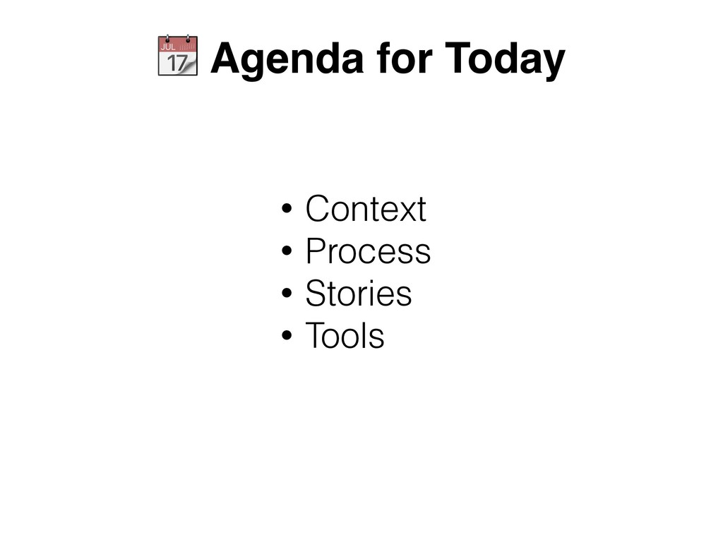 • Context • Process • Stories • Tools  Agenda f...
