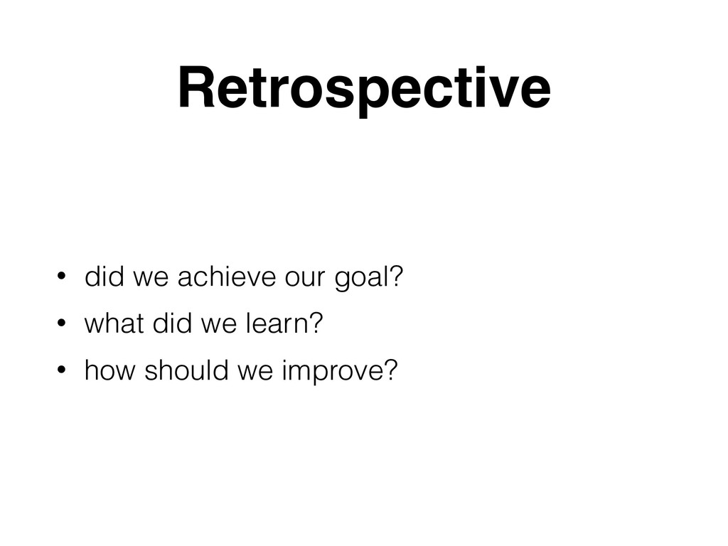 Retrospective • did we achieve our goal? • what...