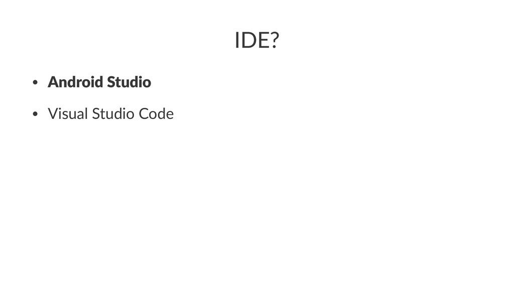 IDE? • Android Studio • Visual Studio Code