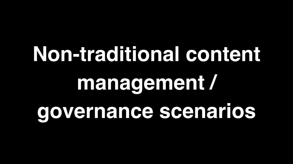 Non-traditional content management / governance...