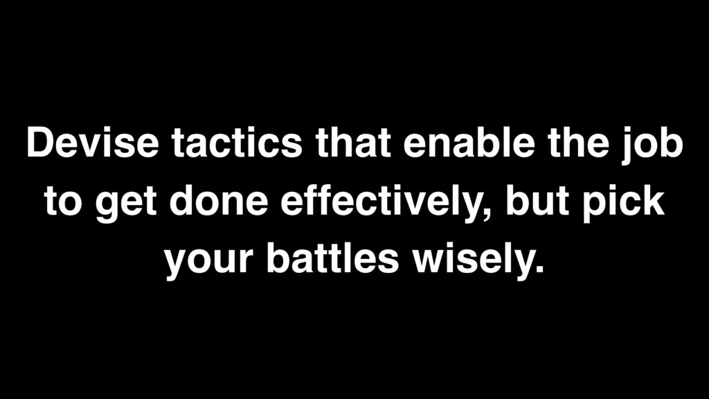 Devise tactics that enable the job to get done ...