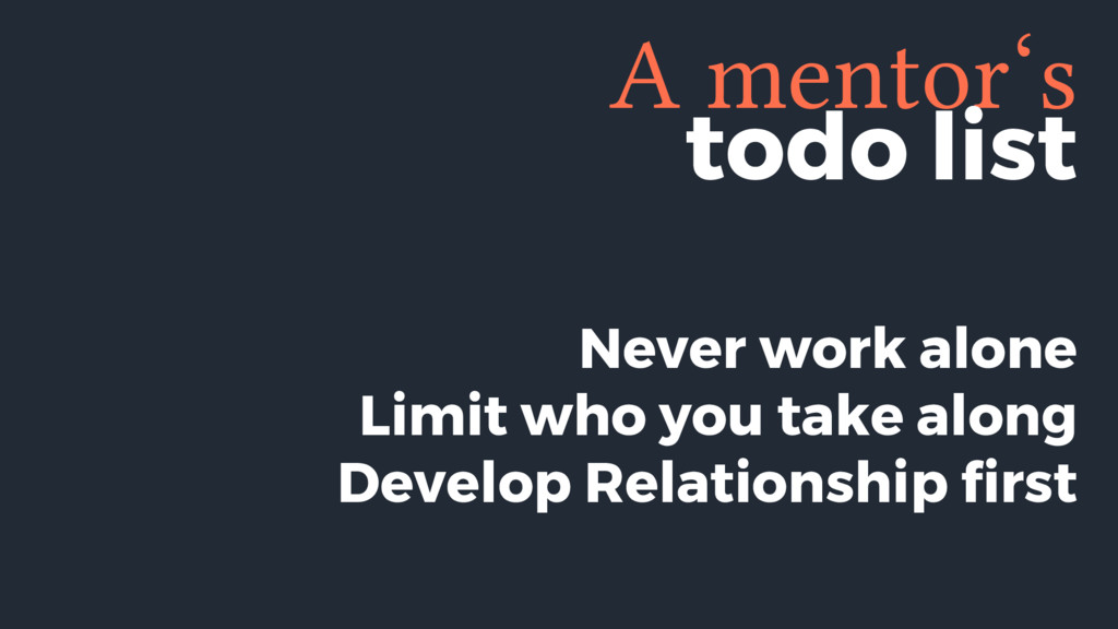 A mentor's Never work alone Limit who you take ...