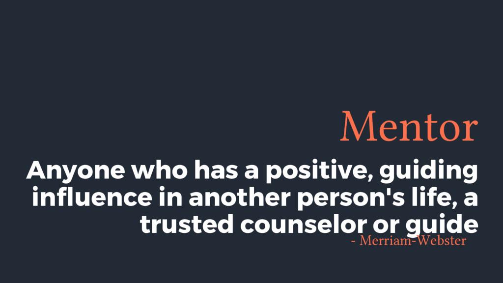Mentor Anyone who has a positive, guiding influ...