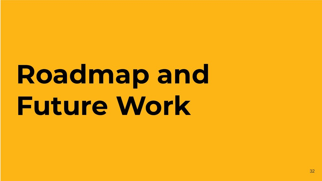 Roadmap and Future Work 32