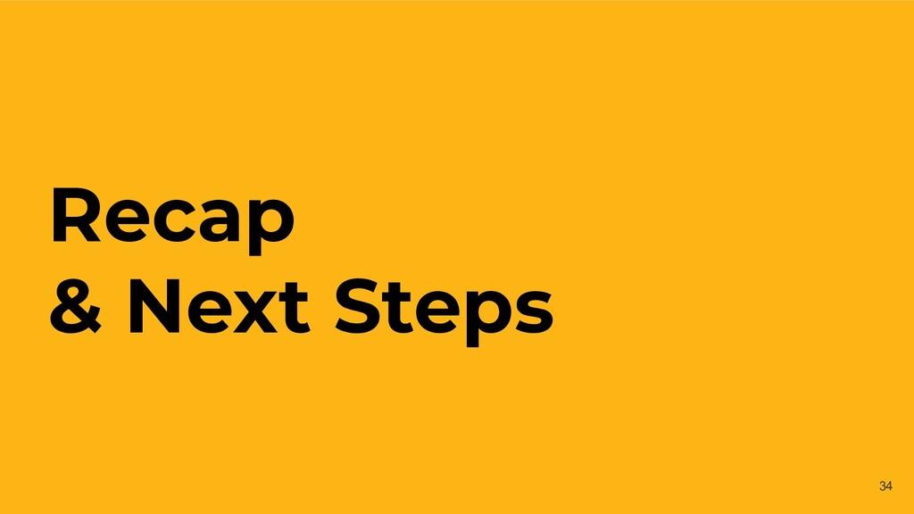 Recap & Next Steps 34